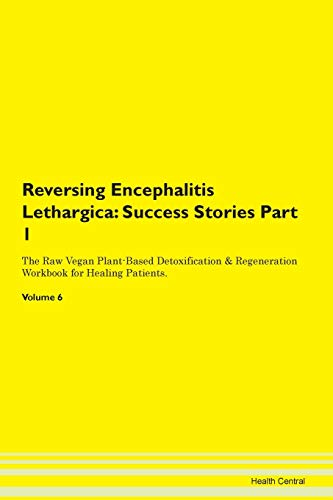Reversing Encephalitis Lethargica: Testimonials for Hope. From Patients with Different Diseases Part 1 The Raw Vegan Plant-Based Detoxification & Regeneration Workbook for Healing Patients. Volume 6