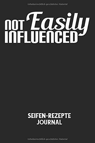 NOT EASILY INFLUENCED - Seifen-Rezepte Journal: Beinflussbar, leicht beinflussen, Werbung, Vorbilder, Spruch Notizbuch: Seifen-Rezept Journal I ... I 6x9 Zoll (ca. DIN A5) I 120 Seiten