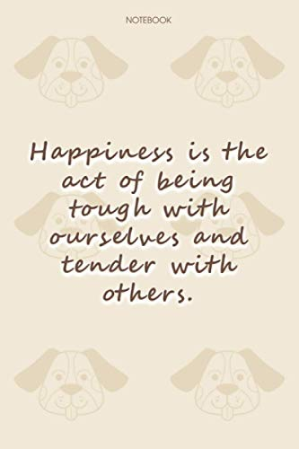 Lined Notebook Journal Dog Pattern Cover Happiness is the act of being tough with ourselves and tender with others: Daily, 114 Pages, To Do List, Notebook Journal, 6x9 inch, Journal, Happy, Financial