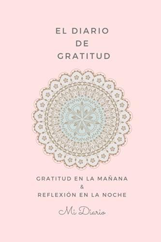 El Diario de Gratitud: Mi diario de Gratitud en la mañana & Reflexión en la noche