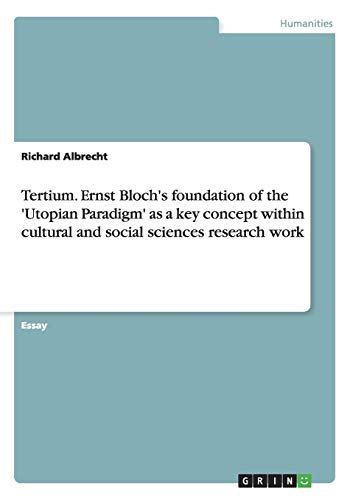 Tertium. Ernst Bloch's foundation of the 'Utopian Paradigm' as a key concept within cultural and social sciences research work