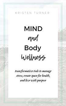 Mind and Body Wellness: Transformative tools to manage stress, create space for health, and live with purpose by [Kristen Turner]