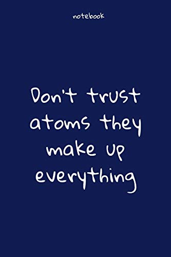 Notebook : Notebook Paper - Don't trust atoms they make up everything - (funny notebook quotes): Lined Notebook Motivational Quotes ,120 pages ,6x9 , Soft cover, Matte finish. Journal notebook