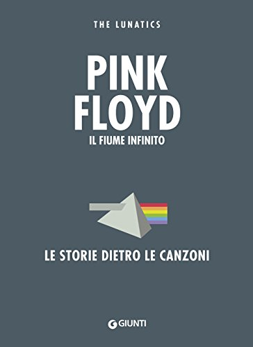 Pink Floyd. Il fiume infinito. Le storie dietro le canzoni