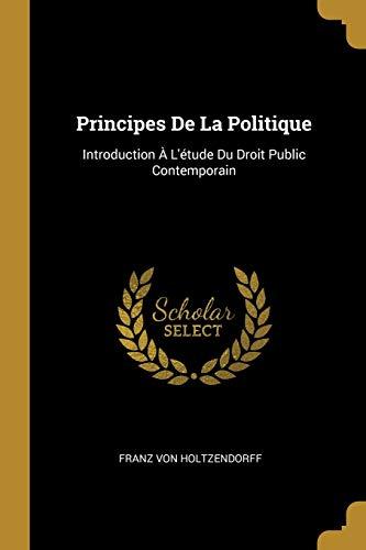 FRE-PRINCIPES DE LA POLITIQUE: Introduction À l'Étude Du Droit Public Contemporain