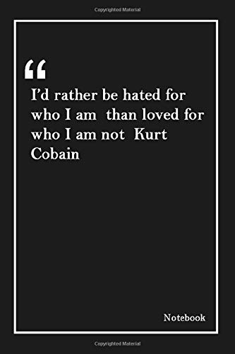 I'd rather be hated for who I am than loved for who I am not Kurt Cobain: Lined Notebook With Inspirational Unique Touch |Diary | Lined 120 Pages