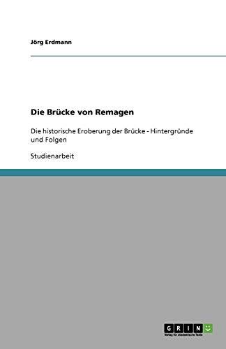 Die Brücke von Remagen: Die historische Eroberung der Brücke - Hintergründe und Folgen