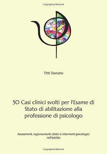 50 Casi clinici svolti per l'esame di Stato di abilitazione alla professione di psicologo: Assessment, ragionamenti clinici e interventi psicologici nell'adulto