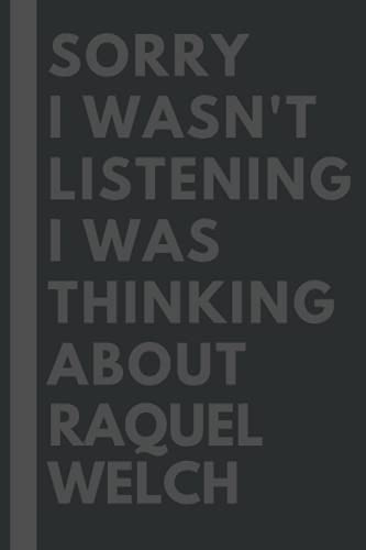 Sorry I wasn't listening I was thinking about Raquel Welch: Lined Journal Notebook Birthday Gift for Raquel Welch Lovers: (Composition Book Journal) (6x 9 inches)
