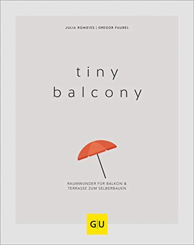 Tiny Balcony: Raumwunder für Balkon und Terrasse zum Selberbauen (GU Garten Extra)
