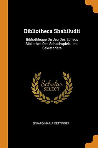 Bibliotheca Shahiludii: Bibliothleque Du Jeu Des Echecs Bibliothek Des Schachspiels. Im I Sekretariats