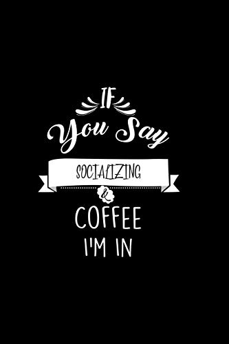 If You Say Socializing and Coffee I\'m In: A 6x9 Inch Matte Softcover Paperback Coffee Lovers Journal Caffeine Addicts Notebook