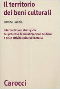Il territorio dei beni culturali. Interpretazioni strategiche del processo di privatizzazione dei beni e delle attività culturali in Italia