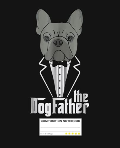 The Dogfather! French Bulldog Dad Frenchie Papa Composition Notebook: Frenchie French Bulldog Nerd | College Ruled Notebook Lined School Journal | 120 ... Teacher Book Notes Gift | Subject Workbook