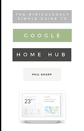 The Ridiculously Simple Guide to Google Home Hub: A Practical Guide to Setting Up a Smart Home