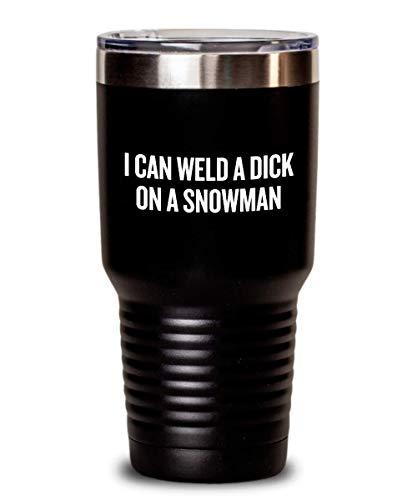 Funny Welding Tumbler - Welder Gift Idea - Present For Welder - I Can Weld A Dick On A Snowman