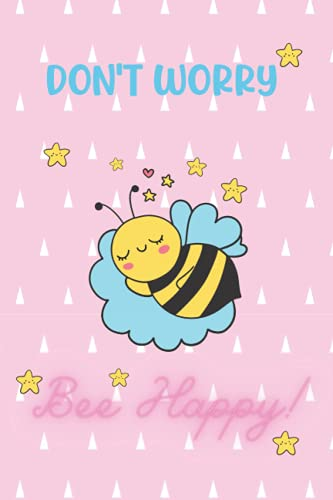 Don't worry. Bee Happy Notebook : A Journal 6 x 9 inchs, 100 Pages: Cute Notebook for Kids, Boys and Girls, Teens, Adults, mom, sister, daughter, Friend and Everybody