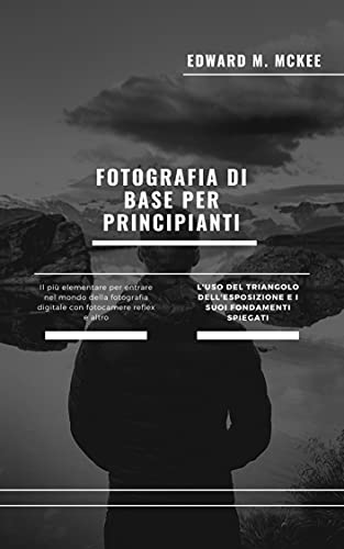 Fotografia di base per principianti: Una guida facile e veloce alla fotografia per principianti