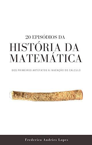 20 Episódios da História da Matemática: Dos primeiros artefatos à invenção do Cálculo