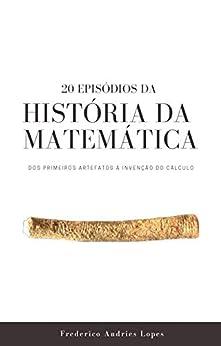 20 Episódios da História da Matemática: Dos primeiros artefatos à invenção do Cálculo (Portuguese Edition) by [Frederico Andries Lopes]