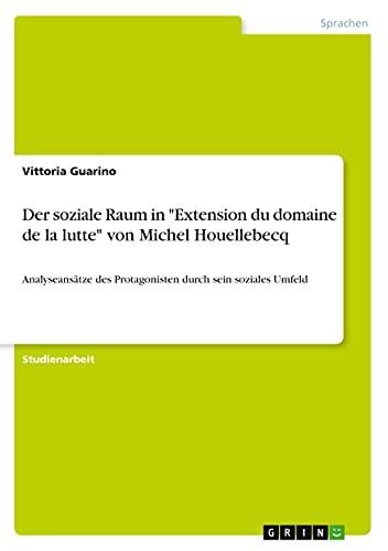 """Der soziale Raum in """"Extension du domaine de la lutte"""" von Michel Houellebecq: Analyseansätze des Protagonisten durch sein soziales Umfeld"""