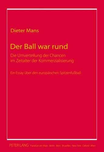 Der Ball war rund: Die Umverteilung der Chancen im Zeitalter der Kommerzialisierung- Ein Essay über den europäischen Spitzenfußball