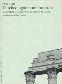 L'archeologia in architettura. Misurazioni, stratigrafie, datazioni, restauro. Ediz. illustrata