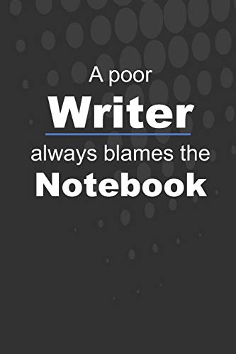 A poor Writer always blames the Notebook: Lined Notebook Journal