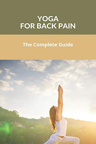 Yoga For Back Pain: The Complete Guide: Yoga Fixed My Back