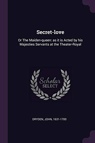 SECRET-LOVE: Or the Maiden-Queen: As It Is Acted by His Majesties Servants at the Theater-Royal