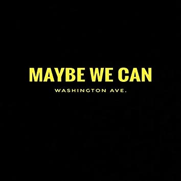 Maybe We Can
