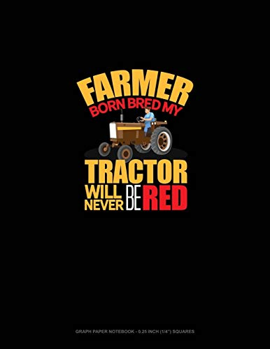 Farmer Born Bred My Tractor Will Never Be Red: Graph Paper Notebook - 0.25 Inch (1/4