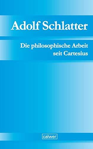 Adolf Schlatter - Die philosophische Arbeit seit Cartesius: Ihr ethischer und religiöser Ertrag