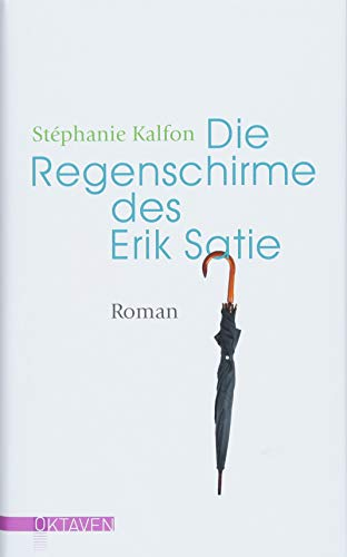 Die Regenschirme des Erik Satie: Roman (Oktaven: Das kleine feine Imprint für Kunst im Leben und Lebenskunst)