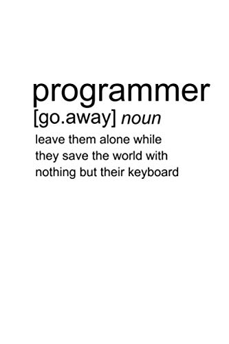 Programmer Go Away Noun Leave them alone while they save the world with nothing but their keyboard: Programming Coder Journal For Computer Coding ... x 9 inches Software Developer Lined Notebook