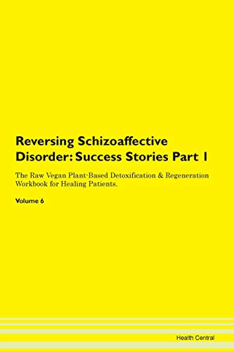 Reversing Schizoaffective Disorder: Testimonials for Hope. From Patients with Different Diseases Part 1 The Raw Vegan Plant-Based Detoxification & Regeneration Workbook for Healing Patients. Volume 6