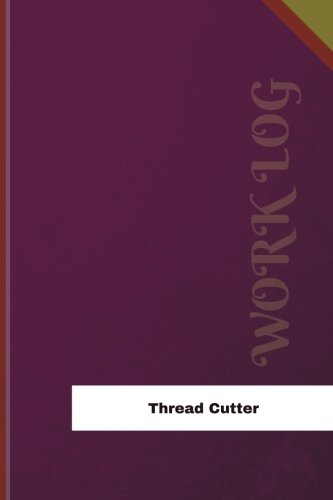 Thread Cutter Work Log: Work Journal, Work Diary, Log - 126 pages, 6 x 9 inches (Orange Logs/Work Log)