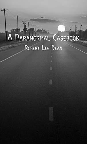 A Paranormal Casebook by [Robert Lee Dean, Crissha Figarella, J.N. McLaughlin, R.L. Dean]