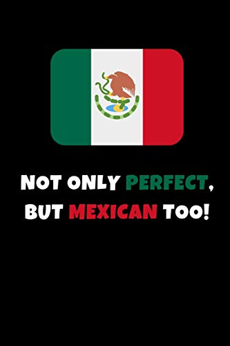 Not Only Perfect But Mexican Too!: Funny Novelty Gifts - Lined Notebook Journal (6