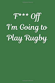 F*** Off I'm Going to Play Rugby: Novelty Rugby Journal Gifts for Men, Boys, Women & Girls, Lined Paperback A5 Notebook (6
