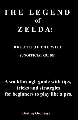 THE LEGEND of ZELDA: BREATH O F THE WILD (UNOFFICIAL GUIDE). A walkthrough guide with tips, tricks and strategies for beginners to play like a pro: 1