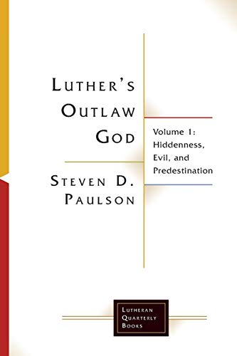 Luther's Outlaw God: Volume 1: Hiddenness, Evil, and Predestination (Lutheran Quarterly Books)