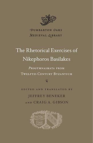 Basilakes, N: Rhetorical Exercises of Nikephoros Basilakes: Progymnasmata from Twelfth-Century Byzantium (Dumbarton Oaks Medieval Library)