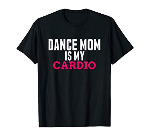 Dance Mom Cardio - Funny Dance Mom Gifts Dancing Mom Outfit...
