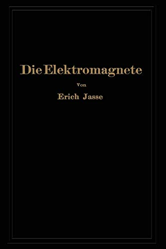 Die Elektromagnete: Grundlagen für die Berechnung des magnetischen Feldes und der darin wirksamen Kräfte insbesondere an Eisenkörpern (German Edition)