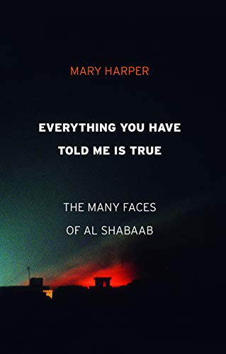 Harper, M: Everything You Have Told Me Is True: The Many Faces of Al Shabaab