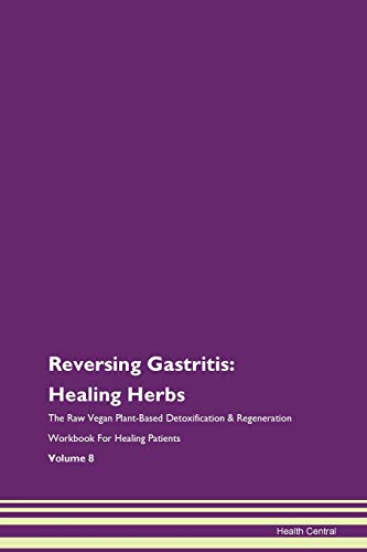 Reversing Gastritis: Healing Herbs The Raw Vegan Plant-Based Detoxification & Regeneration Workbook for Healing Patients. Volume 8