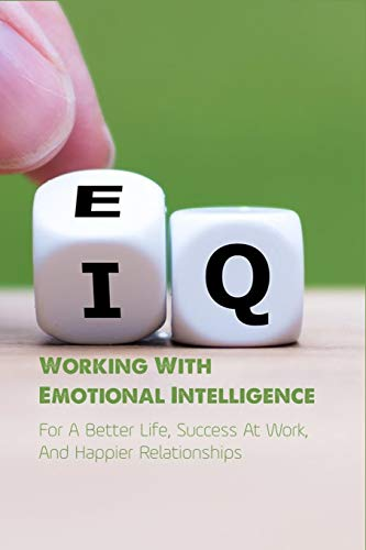 Working With Emotional Intelligence: For A Better Life, Success At Work, And Happier Relationships: Emotional Intelligence Why It Can Matter More Than Iq