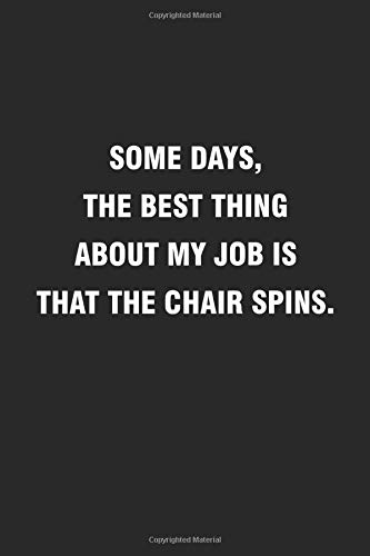 """Some days, the best thing about my job is that the chair spins.: Cool Office Gift for Coworkers ~ Small Lined Blank Notebook Journal With a Funny Saying (6"""" X 9"""")"""