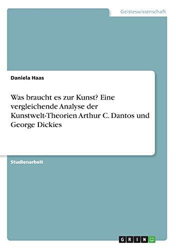 Was braucht es zur Kunst? Eine vergleichende Analyse der Kunstwelt-Theorien Arthur C. Dantos und George Dickies
